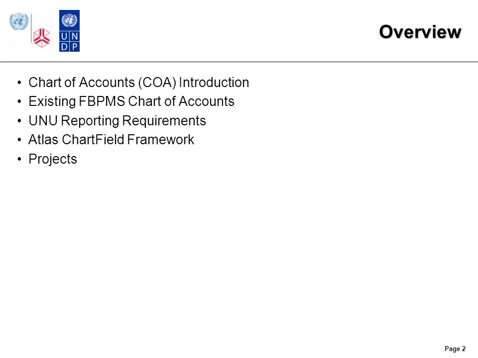 Chart of Accounts (COA) An organizing framework used to budget, record and report on all financial transactions and account balances Identifies details about the organization's financial transaction Atlas terms the individual elements of the Chart of Accounts as ChartFields UNU's existing Finance, Budget, and Personnel Management System (FBPMS) organizes through two sets of codes: –Allotment Account Code –General Ledger Code Page 3
