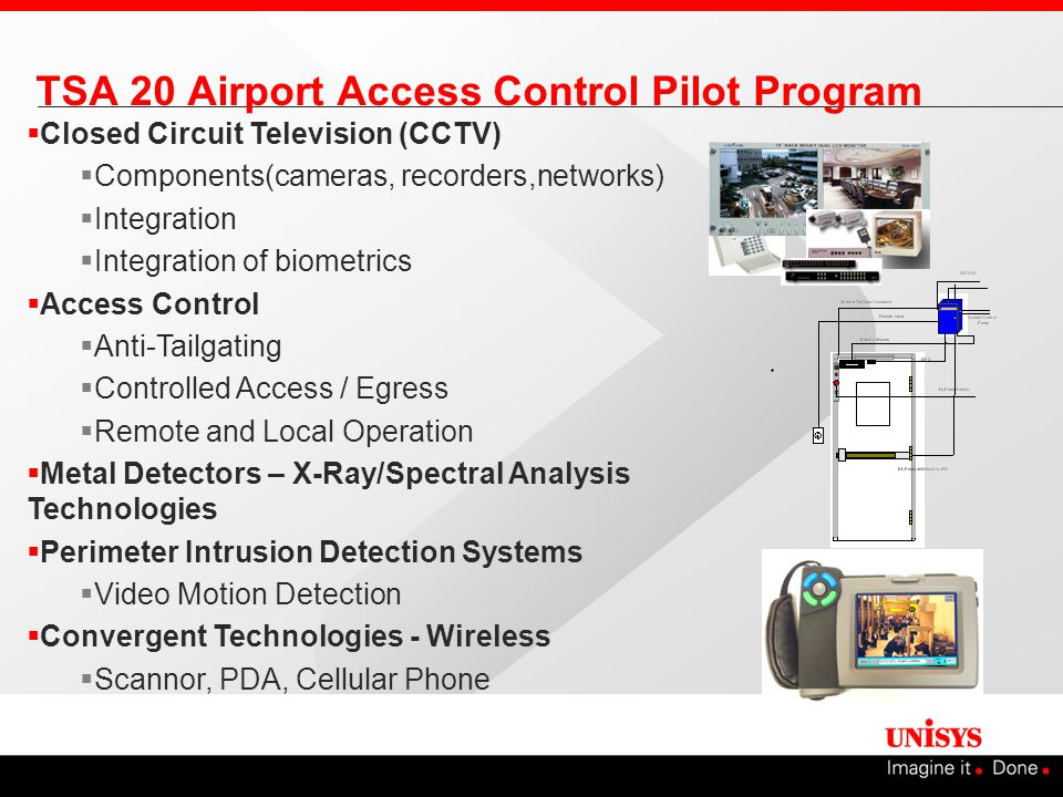  Closed Circuit Television (CCTV)  Components(cameras, recorders,networks)  Integration  Integration of biometrics  Access Control  Anti-Tailgating  Controlled Access / Egress  Remote and Local Operation  Metal Detectors – X-Ray/Spectral Analysis Technologies  Perimeter Intrusion Detection Systems  Video Motion Detection  Convergent Technologies - Wireless  Scannor, PDA, Cellular Phone TSA 20 Airport Access Control Pilot Program