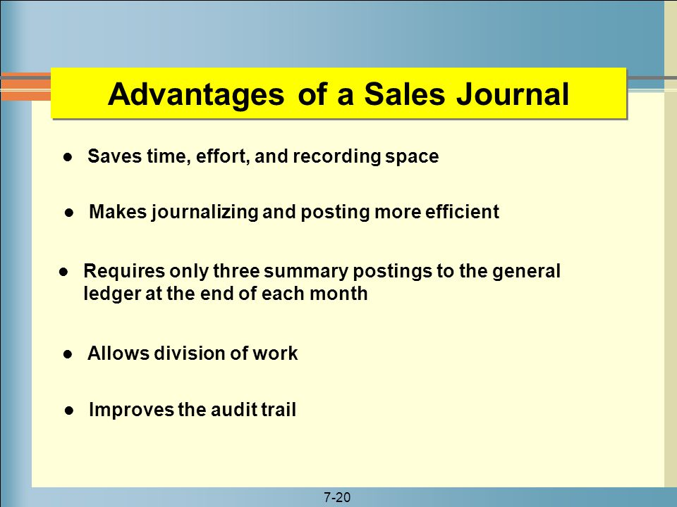 7-20 Advantages of a Sales Journal Saves time, effort, and recording space Makes journalizing and posting more efficient Requires only three summary p
