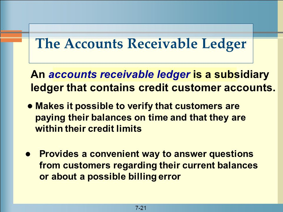 7-21 An accounts receivable ledger is a subsidiary ledger that contains credit customer accounts. The Accounts Receivable Ledger Makes it possible to