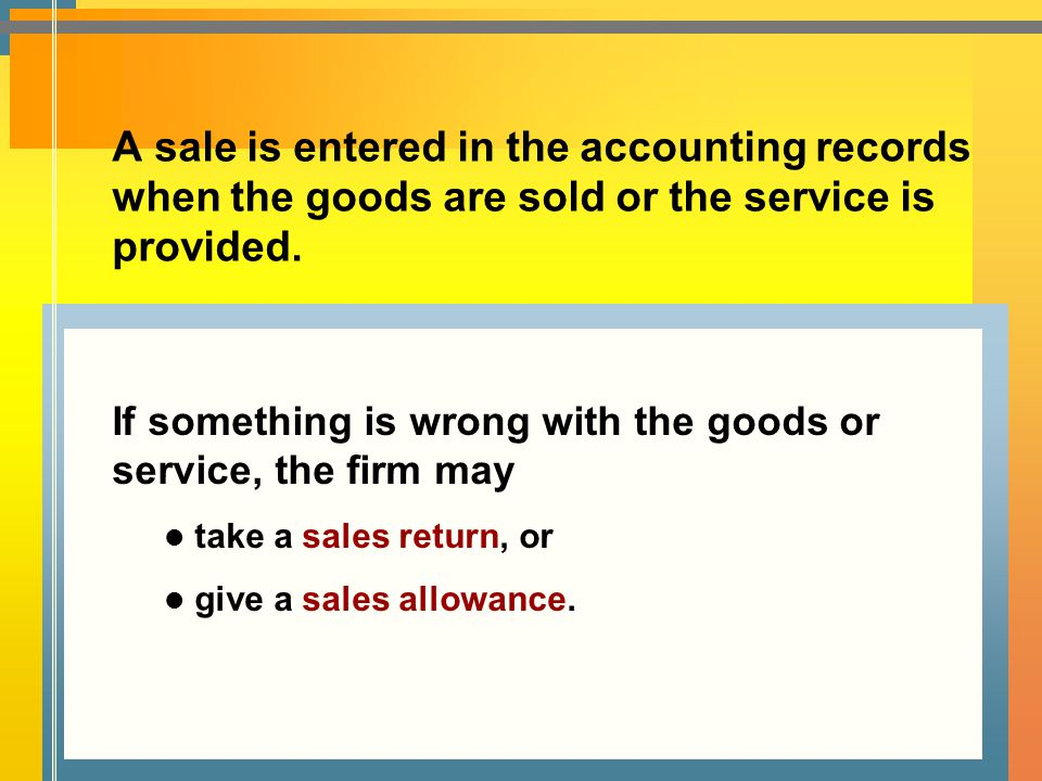 A sale is entered in the accounting records when the goods are sold or the service is provided. If something is wrong with the goods or service, the f