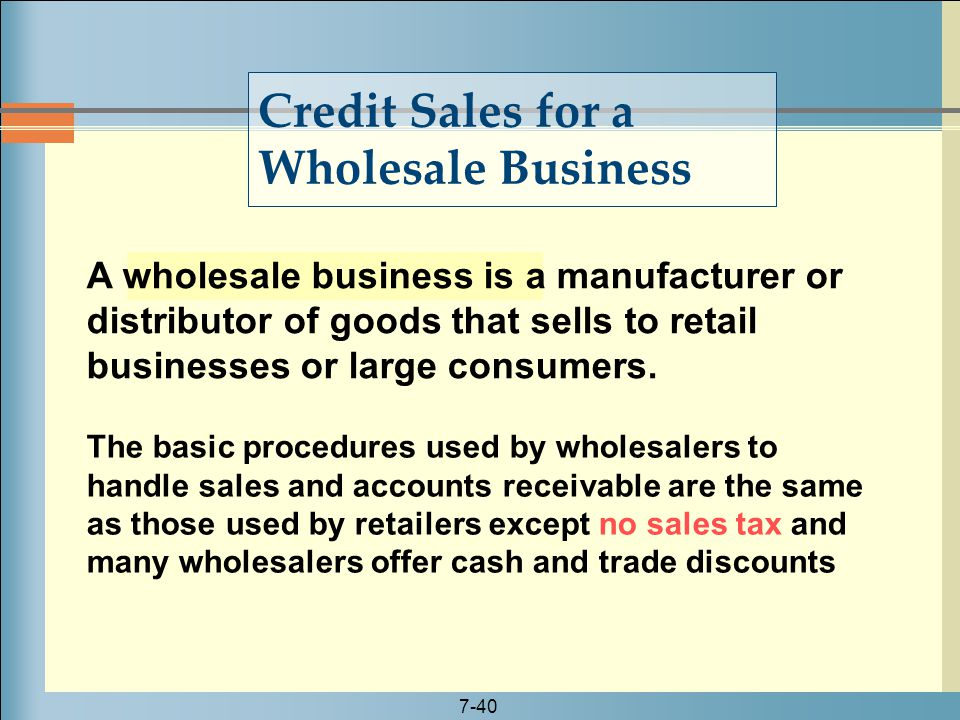 7-40 A wholesale business is a manufacturer or distributor of goods that sells to retail businesses or large consumers. Credit Sales for a Wholesale B