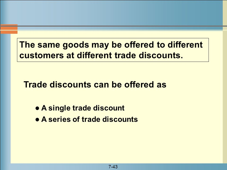 7-43 The same goods may be offered to different customers at different trade discounts. A single trade discount A series of trade discounts Trade disc