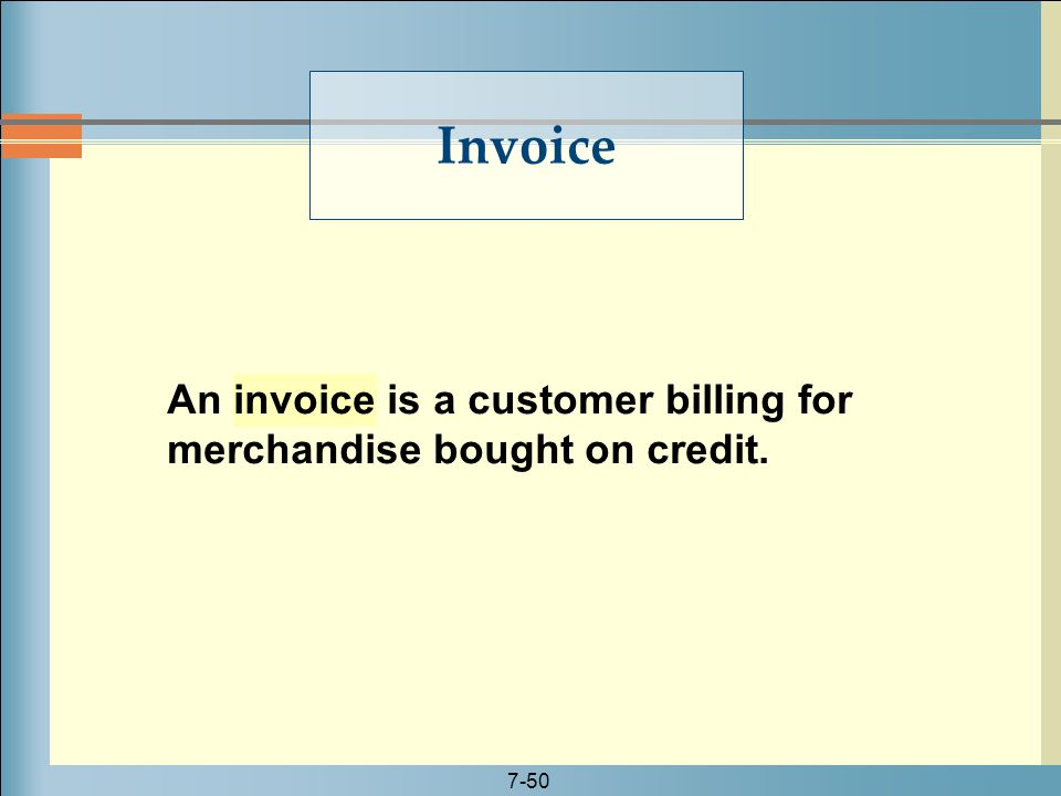7-50 An invoice is a customer billing for merchandise bought on credit. Invoice