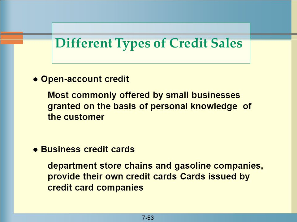 7-53 Different Types of Credit Sales Open-account credit Most commonly offered by small businesses granted on the basis of personal knowledge of the c