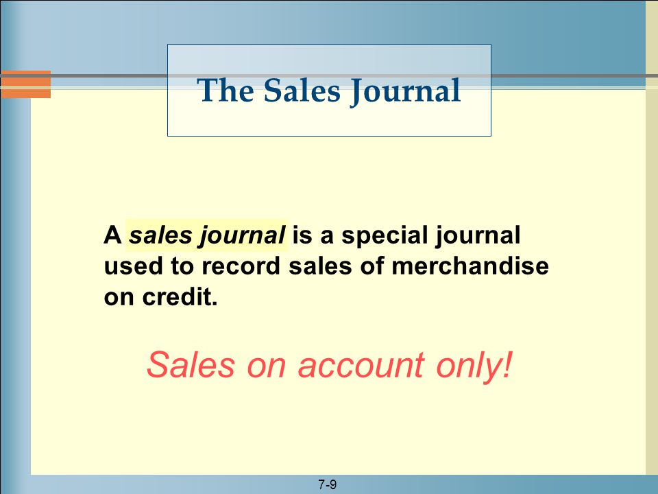 7-9 A sales journal is a special journal used to record sales of merchandise on credit. Sales on account only! The Sales Journal