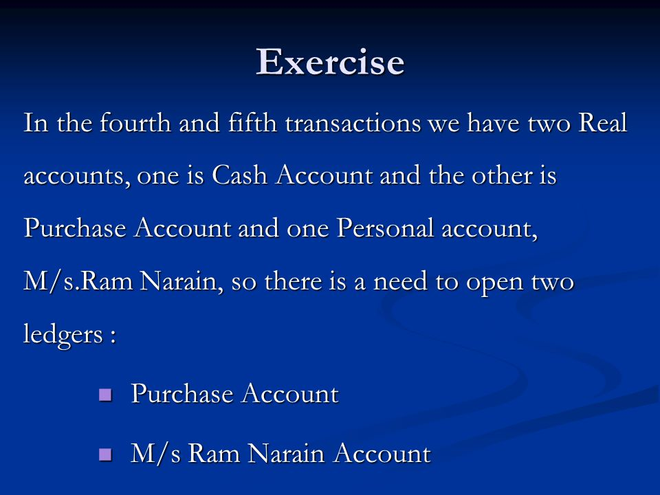 Exercise In the fourth and fifth transactions we have two Real accounts, one is Cash Account and the other is Purchase Account and one Personal account, M/s.Ram Narain, so there is a need to open two ledgers : Purchase Account Purchase Account M/s Ram Narain Account M/s Ram Narain Account