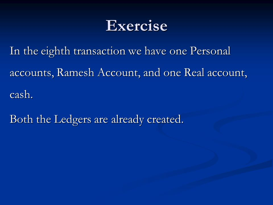 Exercise In the eighth transaction we have one Personal accounts, Ramesh Account, and one Real account, cash.