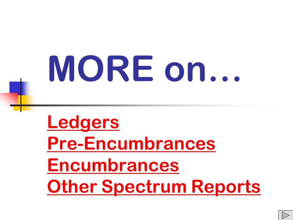 MORE on… Ledgers Pre-Encumbrances Encumbrances Other Spectrum Reports Ledgers Pre-Encumbrances Encumbrances Other Spectrum Reports
