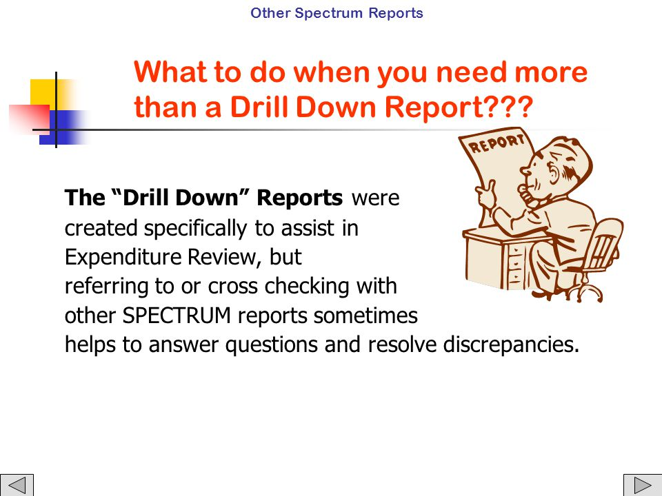 The Drill Down Reports were created specifically to assist in Expenditure Review, but referring to or cross checking with other SPECTRUM reports sometimes helps to answer questions and resolve discrepancies.