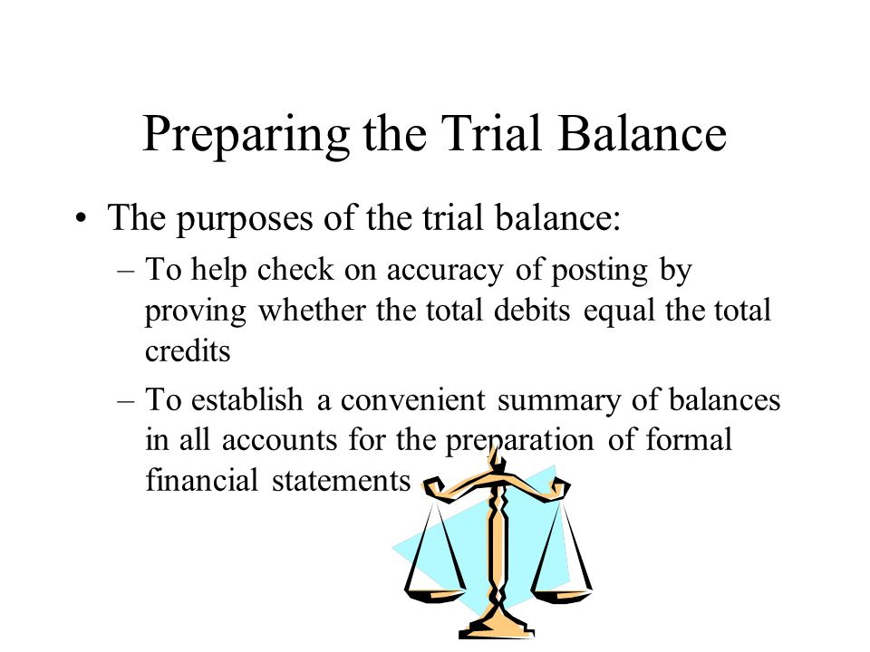 Preparing the Trial Balance The purposes of the trial balance: –To help check on accuracy of posting by proving whether the total debits equal the total credits –To establish a convenient summary of balances in all accounts for the preparation of formal financial statements