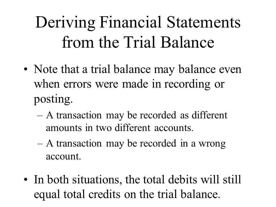 Deriving Financial Statements from the Trial Balance Note that a trial balance may balance even when errors were made in recording or posting.