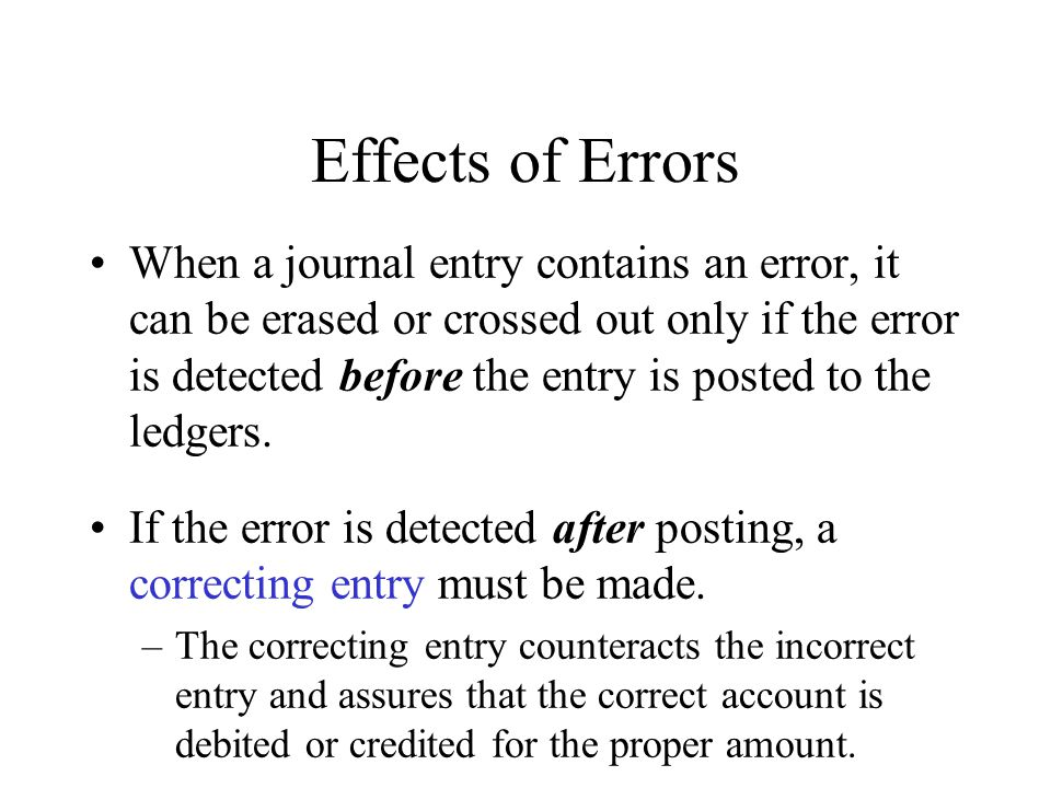 Effects of Errors When a journal entry contains an error, it can be erased or crossed out only if the error is detected before the entry is posted to the ledgers.