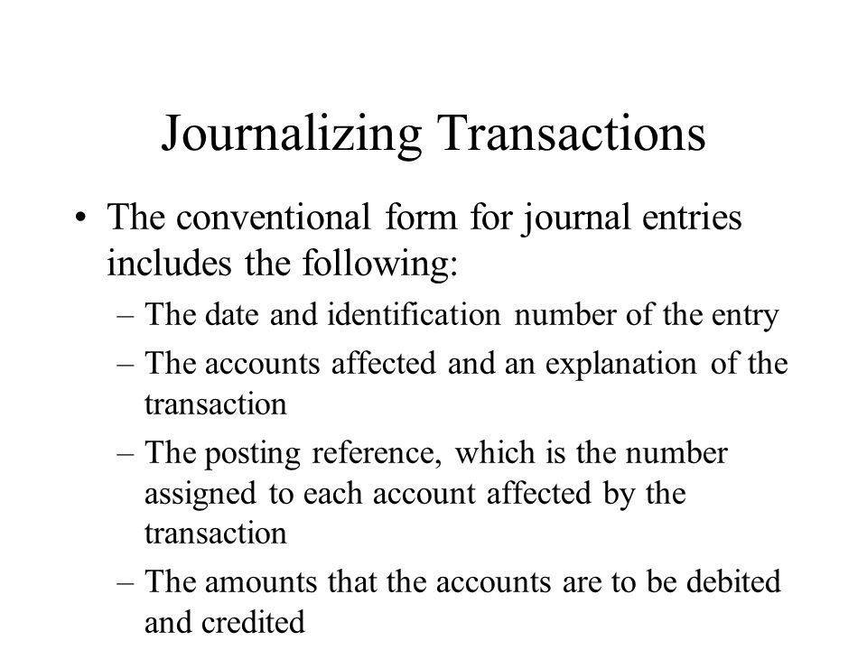 Journalizing Transactions The conventional form for journal entries includes the following: –The date and identification number of the entry –The accounts affected and an explanation of the transaction –The posting reference, which is the number assigned to each account affected by the transaction –The amounts that the accounts are to be debited and credited