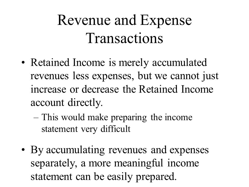 Revenue and Expense Transactions Retained Income is merely accumulated revenues less expenses, but we cannot just increase or decrease the Retained Income account directly.