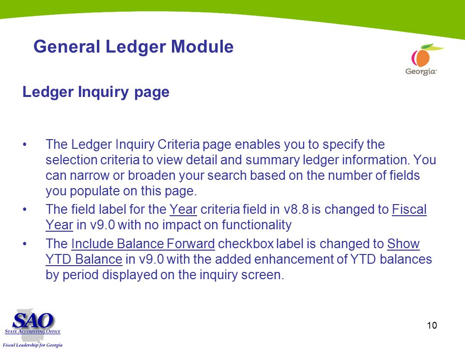 10 General Ledger Module Ledger Inquiry page The Ledger Inquiry Criteria page enables you to specify the selection criteria to view detail and summary