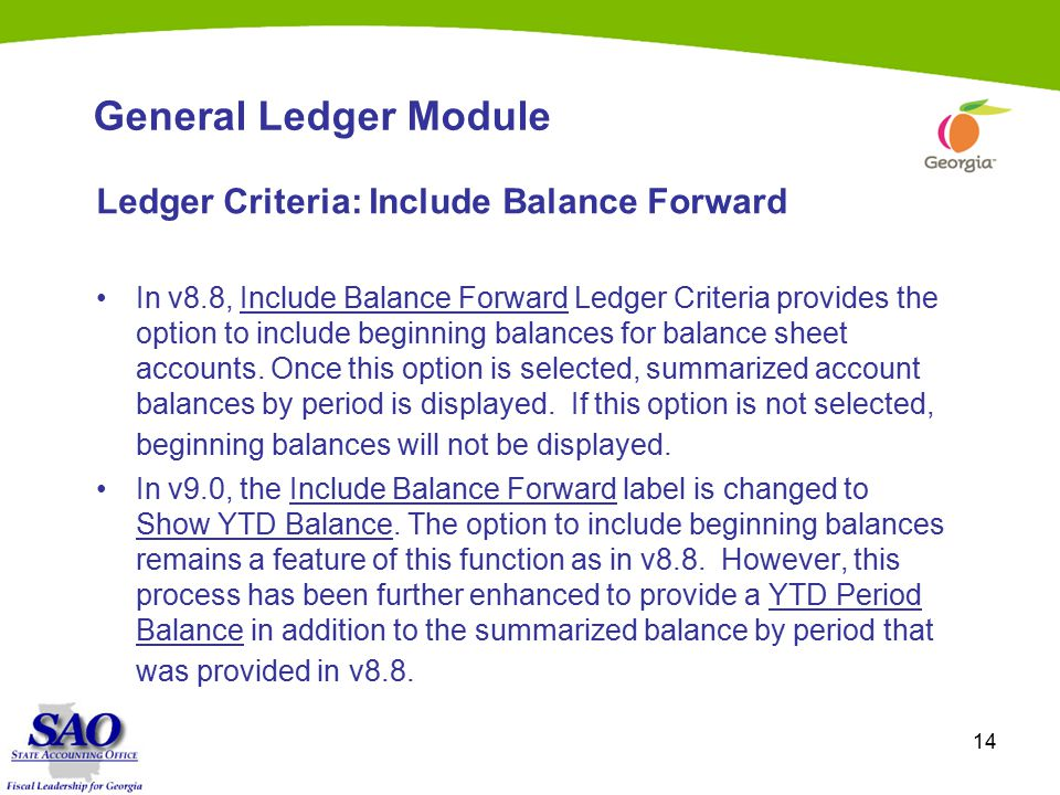 14 General Ledger Module Ledger Criteria: Include Balance Forward In v8.8, Include Balance Forward Ledger Criteria provides the option to include beginning balances for balance sheet accounts.