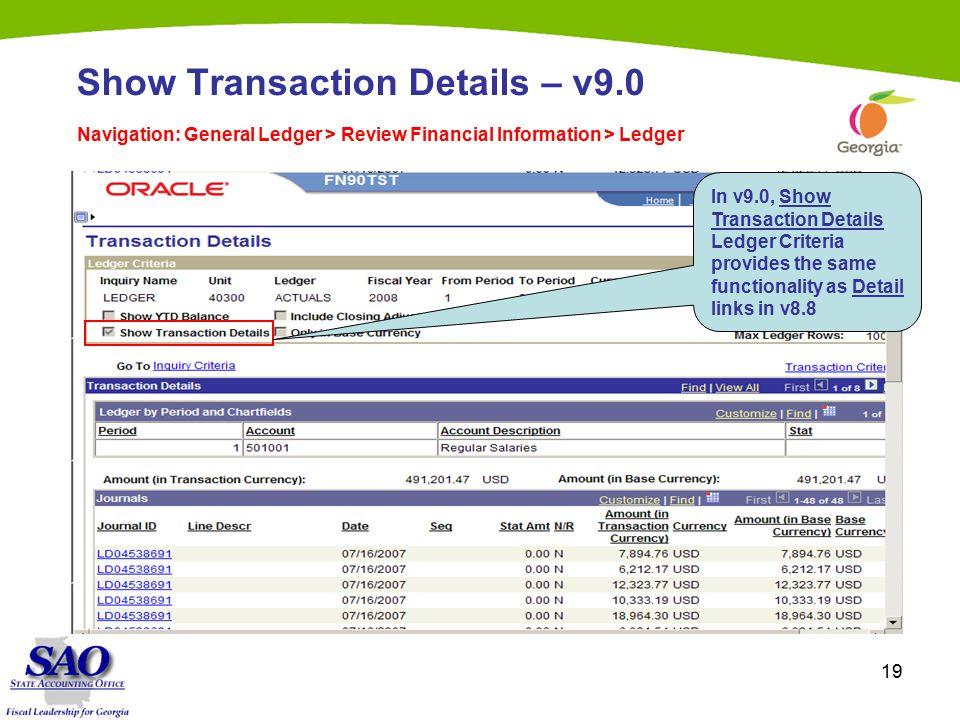 19 Show Transaction Details – v9.0 Navigation: General Ledger > Review Financial Information > Ledger In v9.0, Show Transaction Details Ledger Criteria provides the same functionality as Detail links in v8.8