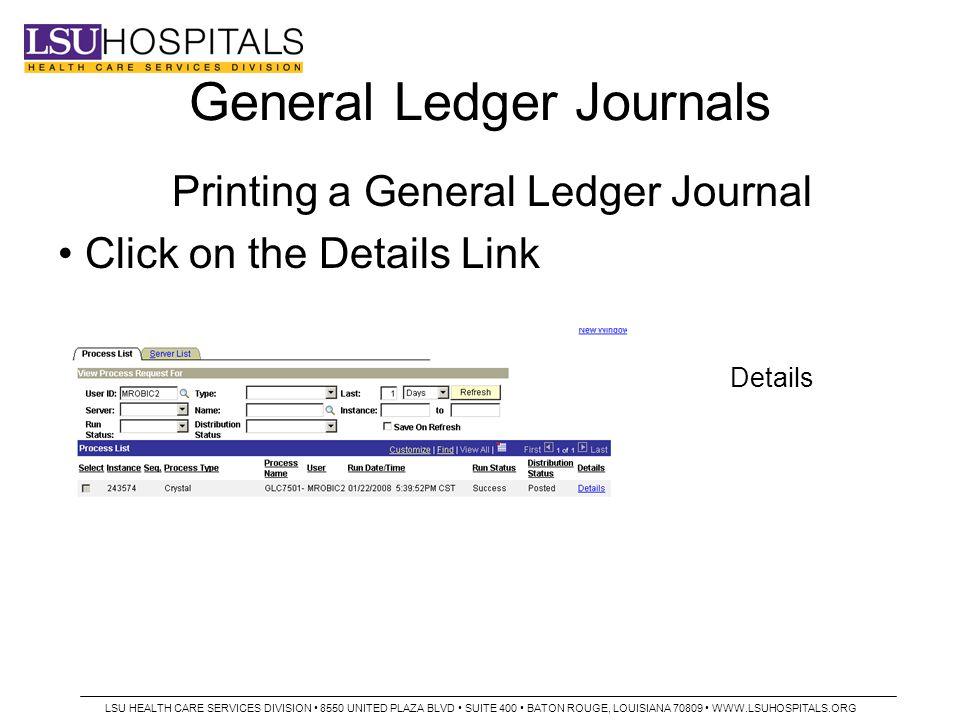 General Ledger Journals Printing a General Ledger Journal Click on the Details Link Details LSU HEALTH CARE SERVICES DIVISION 8550 UNITED PLAZA BLVD SUITE 400 BATON ROUGE, LOUISIANA 70809 WWW.LSUHOSPITALS.ORG
