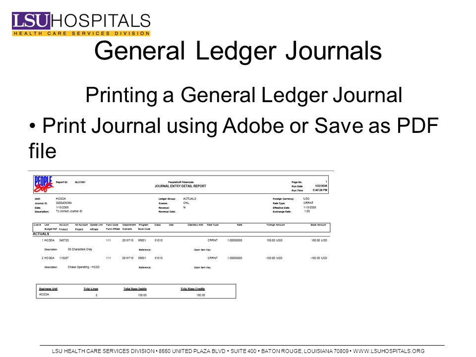 General Ledger Journals Printing a General Ledger Journal Print Journal using Adobe or Save as PDF file LSU HEALTH CARE SERVICES DIVISION 8550 UNITED PLAZA BLVD SUITE 400 BATON ROUGE, LOUISIANA 70809 WWW.LSUHOSPITALS.ORG