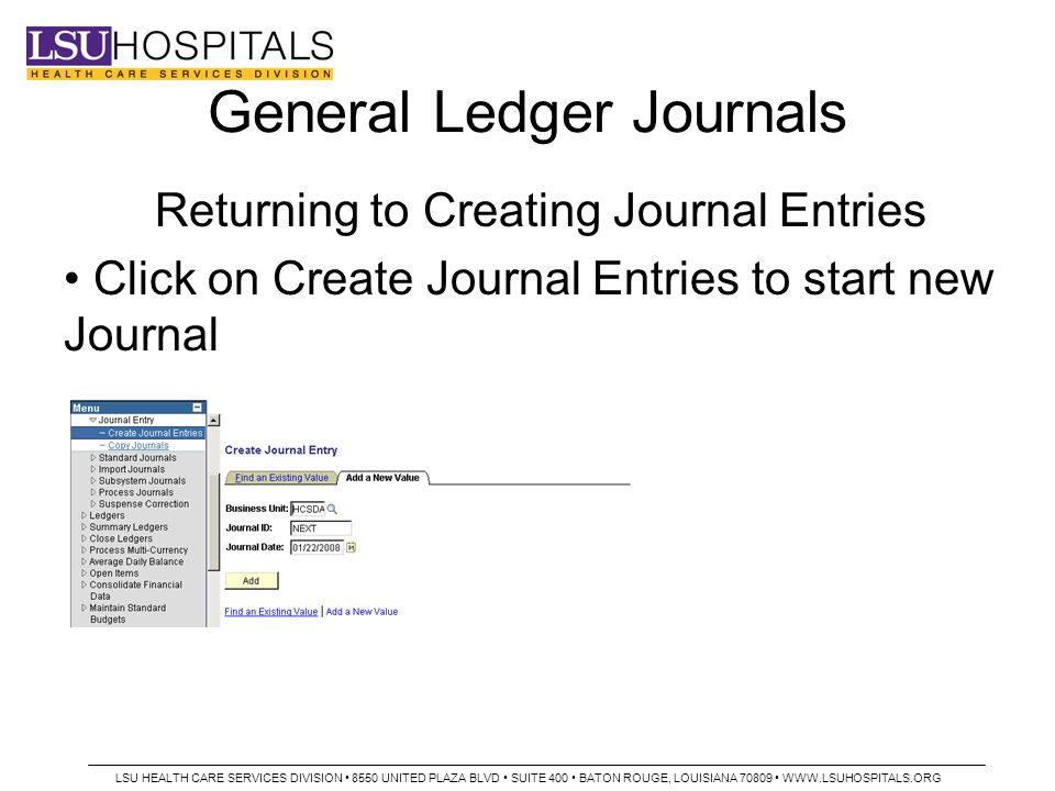 General Ledger Journals Returning to Creating Journal Entries Click on Create Journal Entries to start new Journal LSU HEALTH CARE SERVICES DIVISION 8550 UNITED PLAZA BLVD SUITE 400 BATON ROUGE, LOUISIANA 70809 WWW.LSUHOSPITALS.ORG
