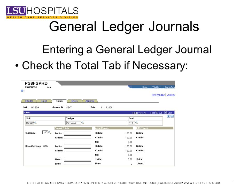 General Ledger Journals Entering a General Ledger Journal Check the Total Tab if Necessary: LSU HEALTH CARE SERVICES DIVISION 8550 UNITED PLAZA BLVD SUITE 400 BATON ROUGE, LOUISIANA 70809 WWW.LSUHOSPITALS.ORG