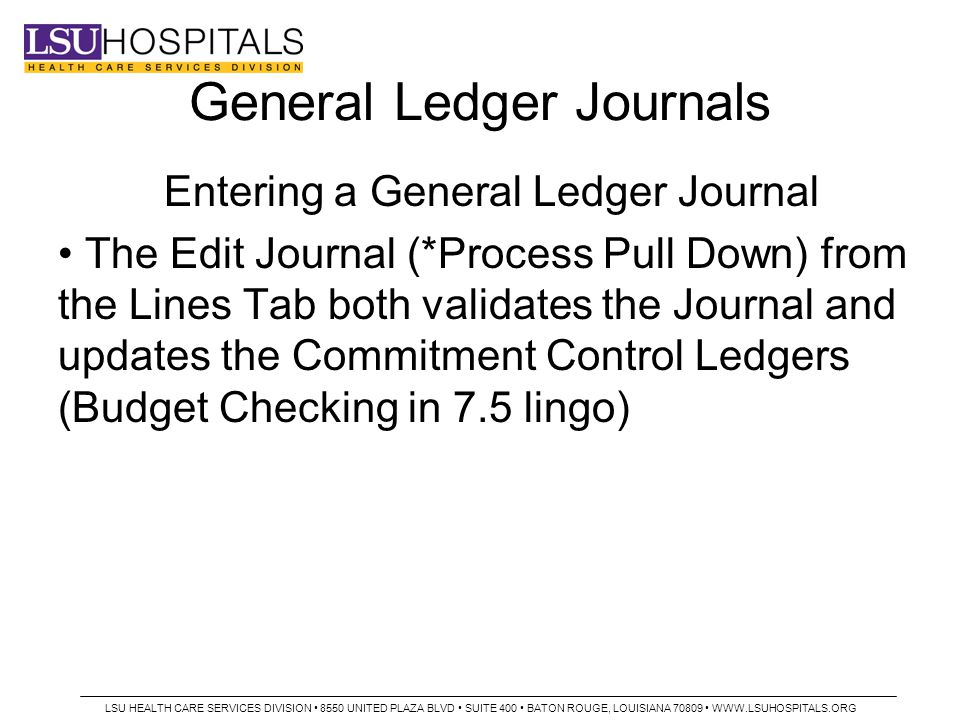 General Ledger Journals Entering a General Ledger Journal The Edit Journal (*Process Pull Down) from the Lines Tab both validates the Journal and updates the Commitment Control Ledgers (Budget Checking in 7.5 lingo) LSU HEALTH CARE SERVICES DIVISION 8550 UNITED PLAZA BLVD SUITE 400 BATON ROUGE, LOUISIANA 70809 WWW.LSUHOSPITALS.ORG