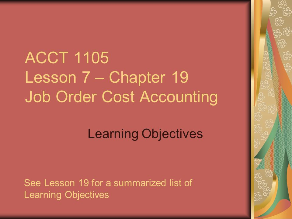 ACCT 1105 Lesson 7 – Chapter 19 Job Order Cost Accounting To ensure that interactive components function, view this presentation as a slide show.