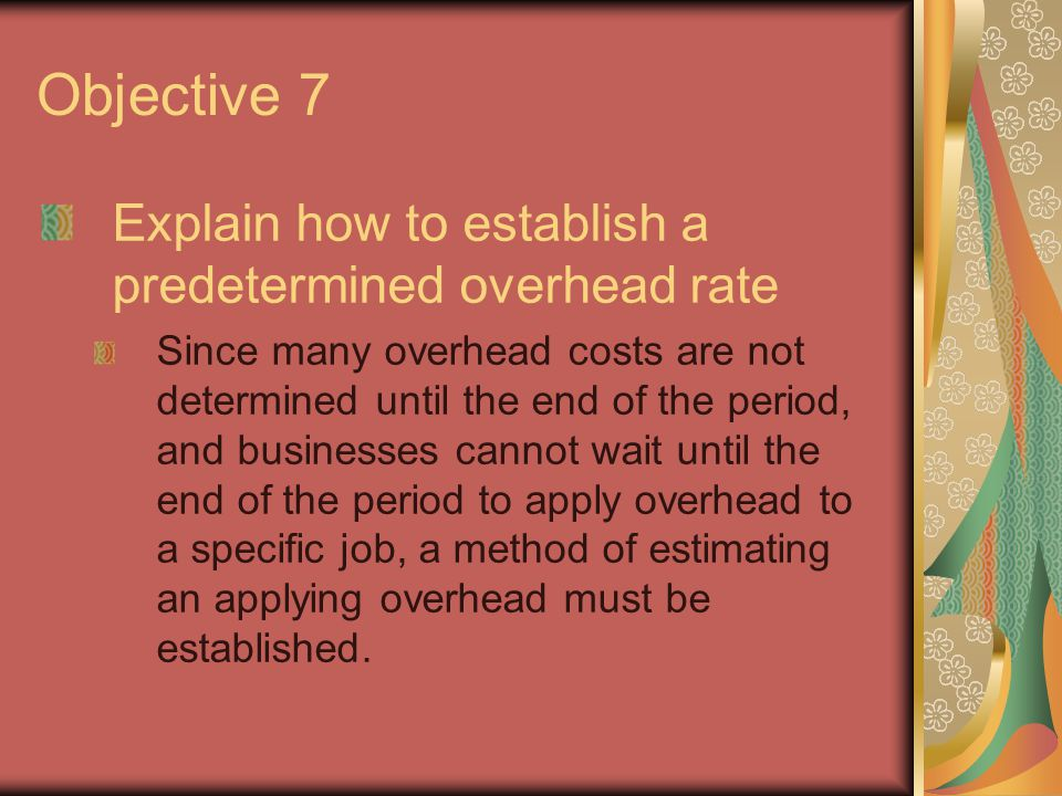 Objective 7 (continued) Explain how to establish a predetermined overhead rate In order to establish an overhead application rate, an estimate of total overhead costs must be made and an allocation factor must be selected.