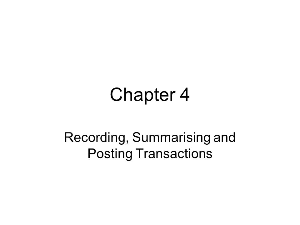 Chapter 4 Recording, Summarising and Posting Transactions