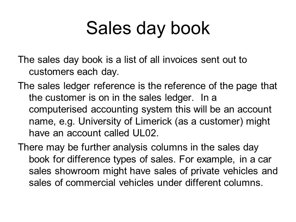 Sales day book The sales day book is a list of all invoices sent out to customers each day. The sales ledger reference is the reference of the page th