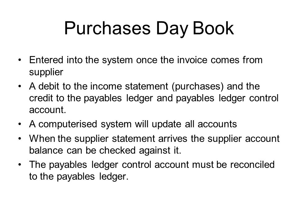 Purchases Day Book Entered into the system once the invoice comes from supplier A debit to the income statement (purchases) and the credit to the paya