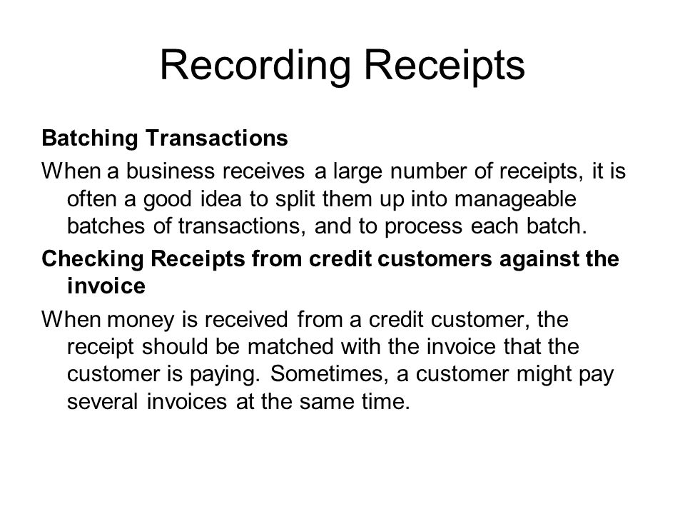 Recording Receipts Batching Transactions When a business receives a large number of receipts, it is often a good idea to split them up into manageable
