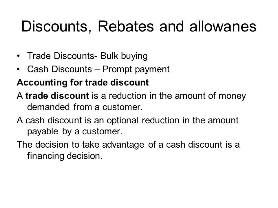 Discounts, Rebates and allowanes Trade Discounts- Bulk buying Cash Discounts – Prompt payment Accounting for trade discount A trade discount is a redu