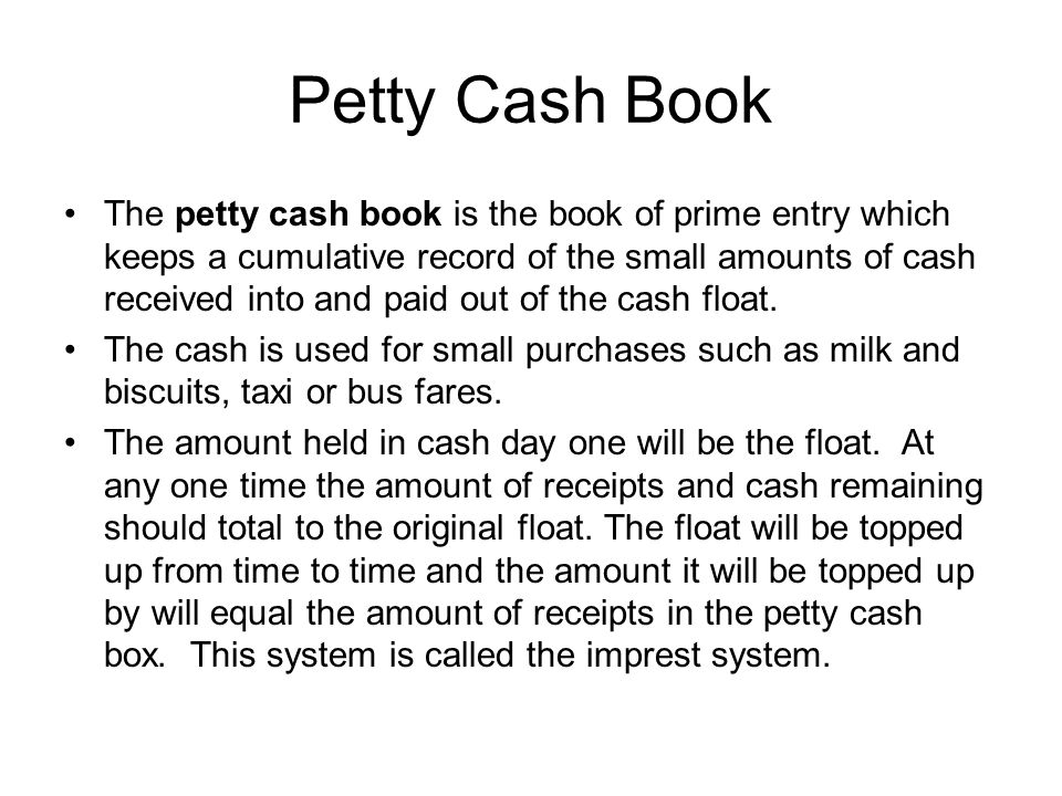 Petty Cash Book The petty cash book is the book of prime entry which keeps a cumulative record of the small amounts of cash received into and paid out