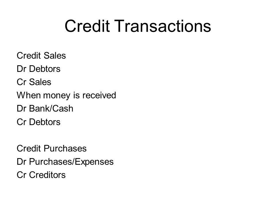 Credit Transactions Credit Sales Dr Debtors Cr Sales When money is received Dr Bank/Cash Cr Debtors Credit Purchases Dr Purchases/Expenses Cr Creditor