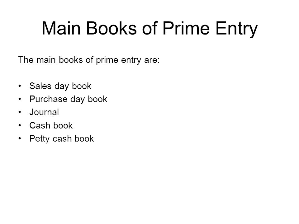 Main Books of Prime Entry The main books of prime entry are: Sales day book Purchase day book Journal Cash book Petty cash book
