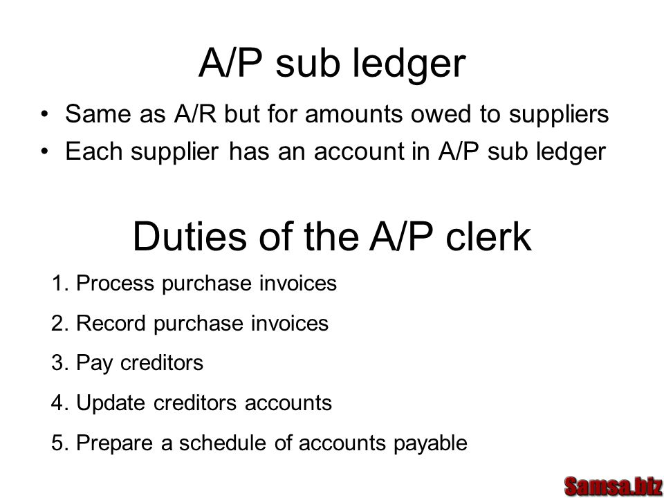 A/P sub ledger Same as A/R but for amounts owed to suppliers Each supplier has an account in A/P sub ledger Duties of the A/P clerk 1.Process purchase invoices 2.Record purchase invoices 3.Pay creditors 4.Update creditors accounts 5.Prepare a schedule of accounts payable
