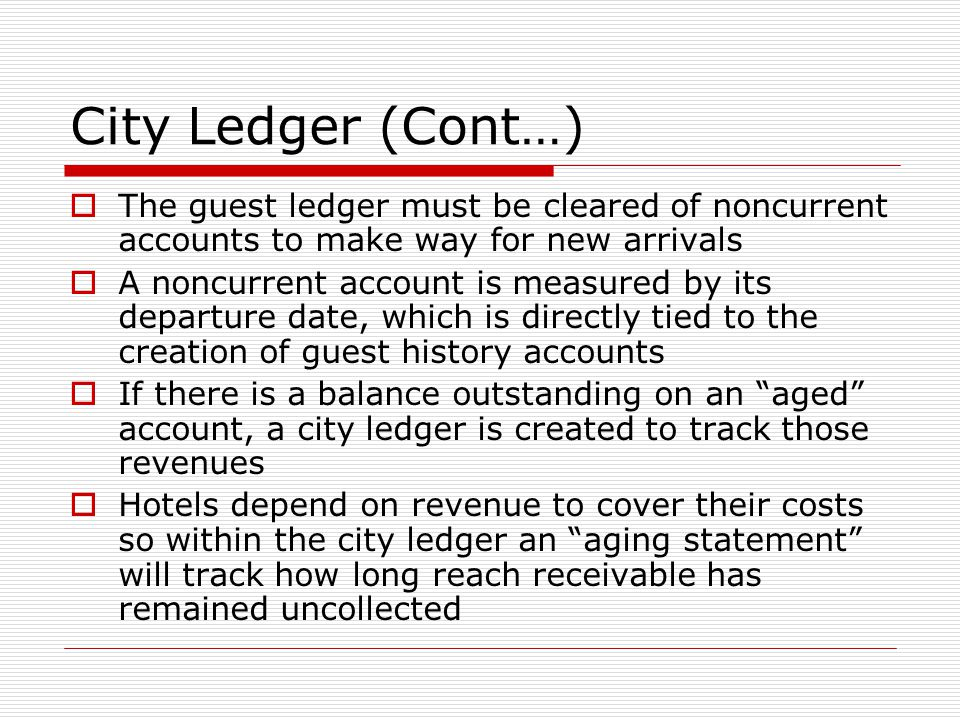 City Ledger (Cont…)  The guest ledger must be cleared of noncurrent accounts to make way for new arrivals  A noncurrent account is measured by its departure date, which is directly tied to the creation of guest history accounts  If there is a balance outstanding on an aged account, a city ledger is created to track those revenues  Hotels depend on revenue to cover their costs so within the city ledger an aging statement will track how long reach receivable has remained uncollected