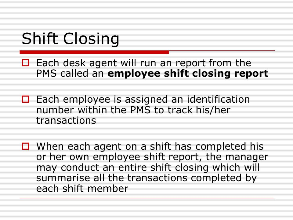 Shift Closing  Each desk agent will run an report from the PMS called an employee shift closing report  Each employee is assigned an identification number within the PMS to track his/her transactions  When each agent on a shift has completed his or her own employee shift report, the manager may conduct an entire shift closing which will summarise all the transactions completed by each shift member