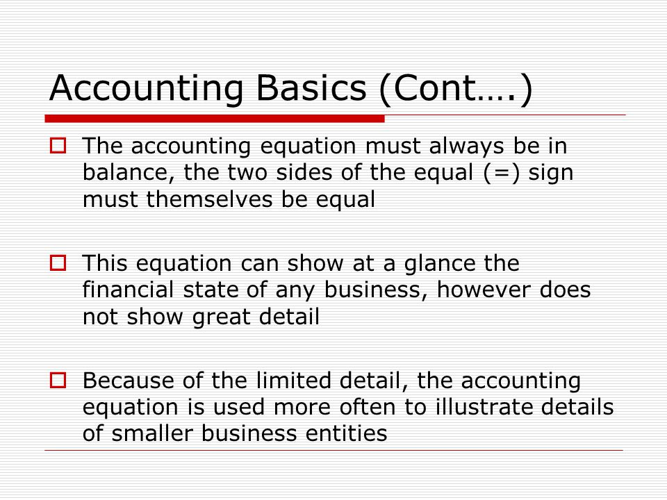 Accounting Basics (Cont….)  The accounting equation must always be in balance, the two sides of the equal (=) sign must themselves be equal  This equation can show at a glance the financial state of any business, however does not show great detail  Because of the limited detail, the accounting equation is used more often to illustrate details of smaller business entities
