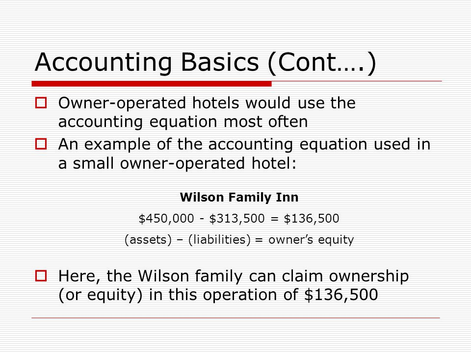 Accounting Basics (Cont….)  Owner-operated hotels would use the accounting equation most often  An example of the accounting equation used in a small owner-operated hotel:  Here, the Wilson family can claim ownership (or equity) in this operation of $136,500 Wilson Family Inn $450,000 - $313,500 = $136,500 (assets) – (liabilities) = owner's equity
