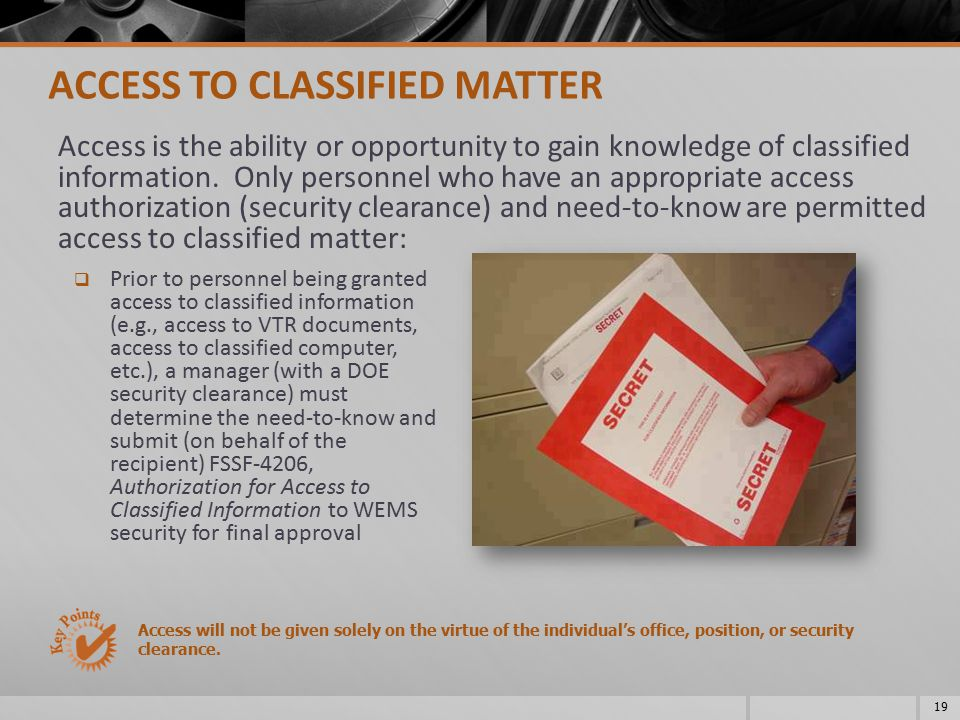 19 ACCESS TO CLASSIFIED MATTER Access is the ability or opportunity to gain knowledge of classified information. Only personnel who have an appropriat