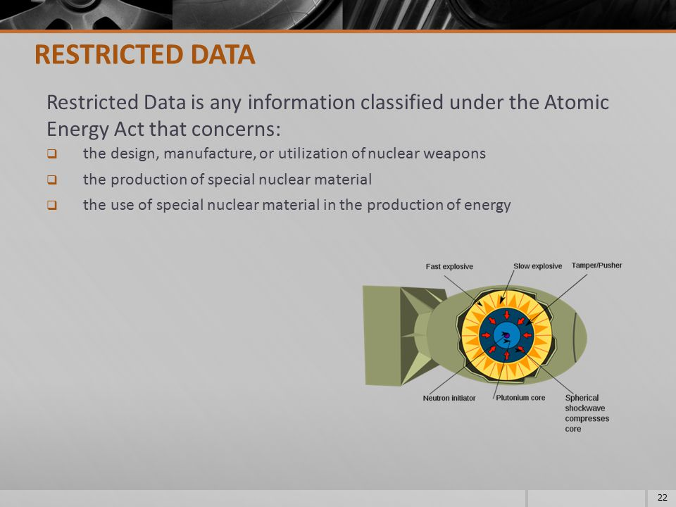 Restricted Data is any information classified under the Atomic Energy Act that concerns:  the design, manufacture, or utilization of nuclear weapons