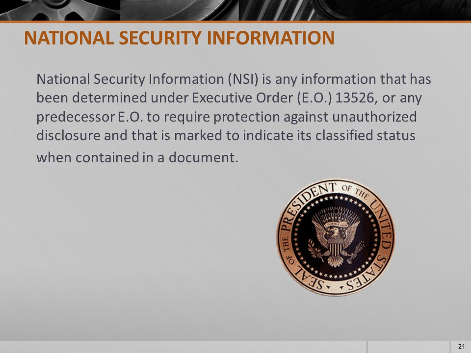 National Security Information (NSI) is any information that has been determined under Executive Order (E.O.) 13526, or any predecessor E.O. to require