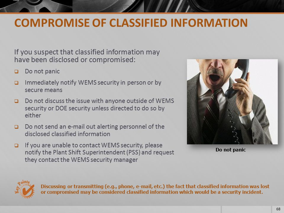 If you suspect that classified information may have been disclosed or compromised:  Do not panic  Immediately notify WEMS security in person or by s