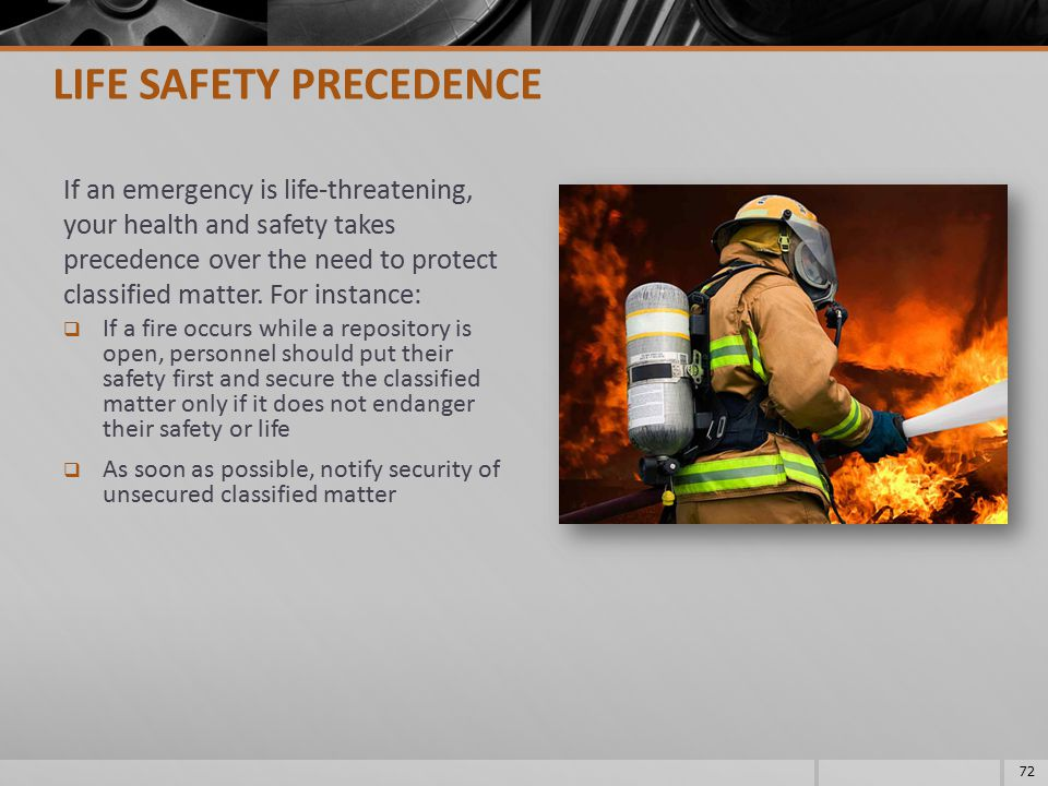 If an emergency is life-threatening, your health and safety takes precedence over the need to protect classified matter. For instance:  If a fire occ