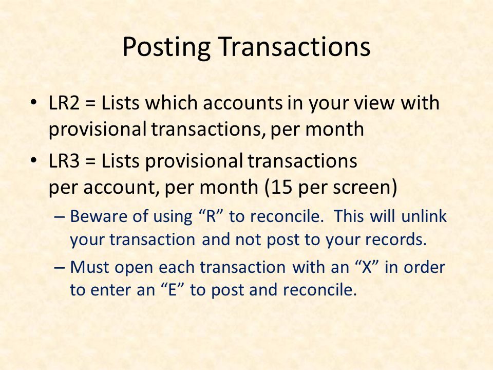 Posting Transactions LR2 = Lists which accounts in your view with provisional transactions, per month LR3 = Lists provisional transactions per account, per month (15 per screen) – Beware of using R to reconcile.