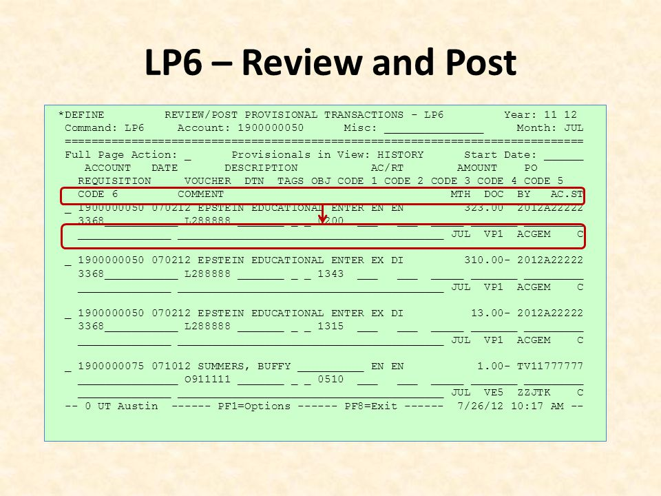 LP6 – Review and Post *DEFINE REVIEW/POST PROVISIONAL TRANSACTIONS - LP6 Year: 11 12 Command: LP6 Account: 1900000050 Misc: _______________ Month: JUL ============================================================================== Full Page Action: _ Provisionals in View: HISTORY Start Date: ______ ACCOUNT DATE DESCRIPTION AC/RT AMOUNT PO REQUISITION VOUCHER DTN TAGS OBJ CODE 1 CODE 2 CODE 3 CODE 4 CODE 5 CODE 6 COMMENT MTH DOC BY AC.ST _ 1900000050 070212 EPSTEIN EDUCATIONAL ENTER EN EN 323.00 2012A22222 3368___________ L288888 _______ _ _ 0200 ___ ___ _____ _______ _________ ______________ ________________________________________ JUL VP1 ACGEM C _ 1900000050 070212 EPSTEIN EDUCATIONAL ENTER EX DI 310.00- 2012A22222 3368___________ L288888 _______ _ _ 1343 ___ ___ _____ _______ _________ ______________ ________________________________________ JUL VP1 ACGEM C _ 1900000050 070212 EPSTEIN EDUCATIONAL ENTER EX DI 13.00- 2012A22222 3368___________ L288888 _______ _ _ 1315 ___ ___ _____ _______ _________ ______________ ________________________________________ JUL VP1 ACGEM C _ 1900000075 071012 SUMMERS, BUFFY __________ EN EN 1.00- TV11777777 _______________ O911111 _______ _ _ 0510 ___ ___ _____ _______ _________ ______________ ________________________________________ JUL VE5 ZZJTK C -- 0 UT Austin ------ PF1=Options ------ PF8=Exit ------ 7/26/12 10:17 AM --