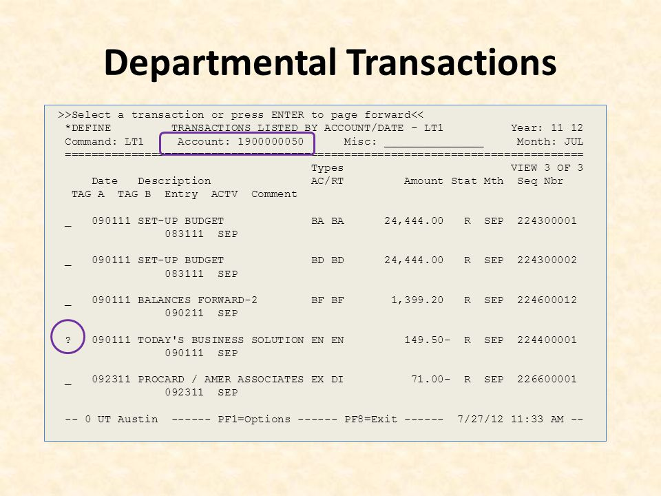 Departmental Transactions >>Select a transaction or press ENTER to page forward<< *DEFINE TRANSACTIONS LISTED BY ACCOUNT/DATE - LT1 Year: 11 12 Command: LT1 Account: 1900000050 Misc: _______________ Month: JUL ============================================================================== Types VIEW 3 OF 3 Date Description AC/RT Amount Stat Mth Seq Nbr TAG A TAG B Entry ACTV Comment _ 090111 SET-UP BUDGET BA BA 24,444.00 R SEP 224300001 083111 SEP _ 090111 SET-UP BUDGET BD BD 24,444.00 R SEP 224300002 083111 SEP _ 090111 BALANCES FORWARD-2 BF BF 1,399.20 R SEP 224600012 090211 SEP .